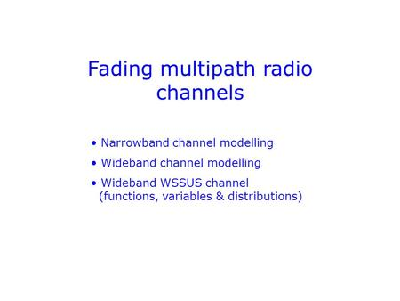 Fading multipath radio channels Narrowband channel modelling Wideband channel modelling Wideband WSSUS channel (functions, variables & distributions)