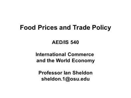Food Prices and Trade Policy AED/IS 540 International Commerce and the World Economy Professor Ian Sheldon
