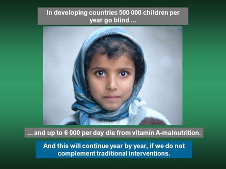 In developing countries 500 000 children per year go blind...... and up to 6 000 per day die from vitamin A-malnutrition. And this will continue year by.