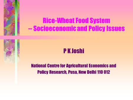 Rice-Wheat Food System -- Socioeconomic and Policy Issues P K Joshi National Centre for Agricultural Economics and Policy Research, Pusa, New Delhi 110.