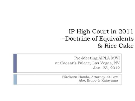 IP High Court in 2011 –Doctrine of Equivalents & Rice Cake Hirokazu Honda, Attorney-at-Law Abe, Ikubo & Katayama Pre-Meeting AIPLA MWI at Caesar's Palace,