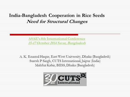 India-Bangladesh Cooperation in Rice Seeds Need for Structural Changes ASAE's 8th International Conference 15-17 October 2014 Savar, Bangladesh A. K. Enamul.