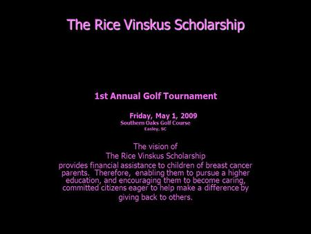 The Rice Vinskus Scholarship 1st Annual Golf Tournament Friday, May 1, 2009 Southern Oaks Golf Course Easley, SC The vision of The Rice Vinskus Scholarship.
