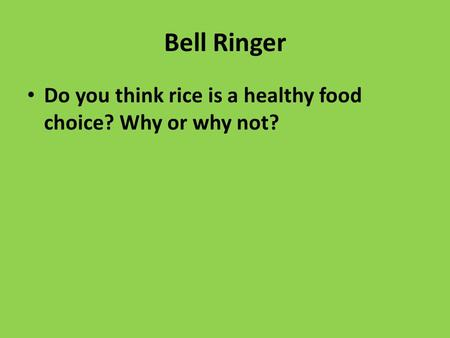 Bell Ringer Do you think rice is a healthy food choice? Why or why not?
