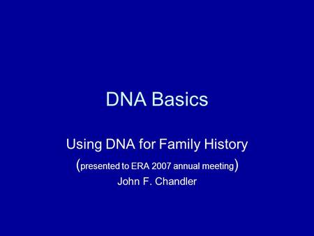 DNA Basics Using DNA for Family History ( presented to ERA 2007 annual meeting ) John F. Chandler.