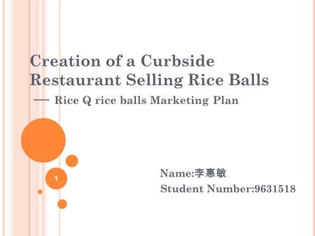 Creation of a Curbside Restaurant Selling Rice Balls — Rice Q rice balls Marketing Plan Name: 李惠敏 Student Number:9631518 1.