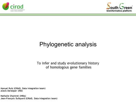 Phylogenetic analysis To infer and study evolutionary history of homologous gene families Manuel Ruiz (CIRAD, Data Integration team) Alexis Dereeper (IRD)