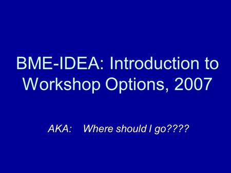 BME-IDEA: Introduction to Workshop Options, 2007 AKA: Where should I go????