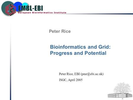 Peter Rice Bioinformatics and Grid: Progress and Potential Peter Rice, EBI ISGC, April 2005.