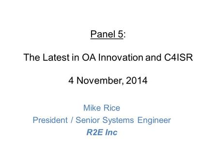 Panel 5: The Latest in OA Innovation and C4ISR 4 November, 2014 Mike Rice President / Senior Systems Engineer R2E Inc.
