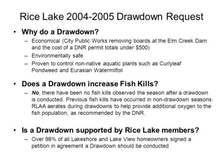 Rice Lake 2004-2005 Drawdown Request Why do a Drawdown? –Economical (City Public Works removing boards at the Elm Creek Dam and the cost of a DNR permit.