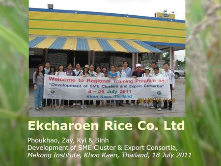 Ekcharoen Rice Co. Ltd Phoukhao, Zay, Kyi & Binh Development of SME Cluster & Export Consortia, Mekong Institute, Khon Kaen, Thailand, 18 July 2011.