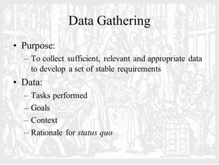 Data Gathering Purpose: –To collect sufficient, relevant and appropriate data to develop a set of stable requirements Data: –Tasks performed –Goals –Context.