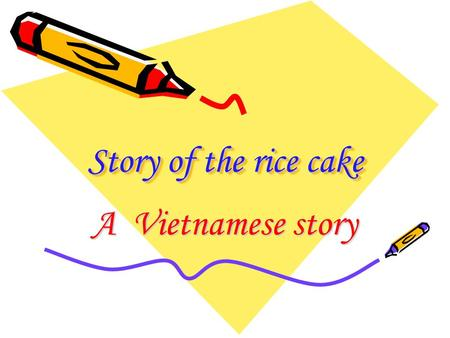 Story of the rice cake Story of the rice cake A Vietnamese story.