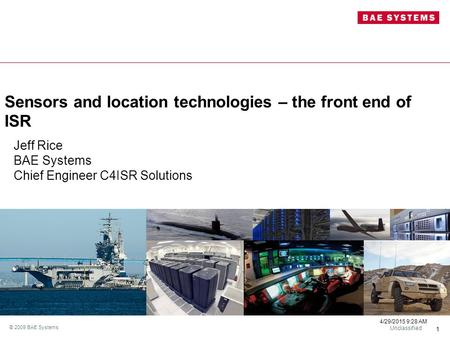 Unclassified 4/29/2015 9:29 AM 1 © 2009 BAE Systems Sensors and location technologies – the front end of ISR Jeff Rice BAE Systems Chief Engineer C4ISR.