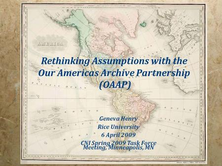 Rethinking Assumptions with the Our Americas Archive Partnership (OAAP) Geneva Henry Rice University 6 April 2009 CNI Spring 2009 Task Force Meeting, Minneapolis,