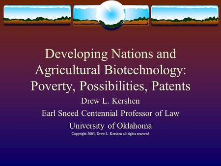 Developing Nations and Agricultural Biotechnology: Poverty, Possibilities, Patents Drew L. Kershen Earl Sneed Centennial Professor of Law University of.