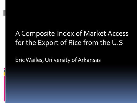 A Composite Index of Market Access for the Export of Rice from the U.S Eric Wailes, University of Arkansas.
