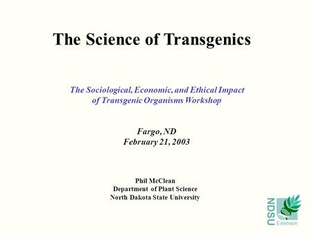 NDSU Extension The Science of Transgenics Phil McClean Department of Plant Science North Dakota State University The Sociological, Economic, and Ethical.