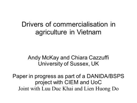 Drivers of commercialisation in agriculture in Vietnam Andy McKay and Chiara Cazzuffi University of Sussex, UK Paper in progress as part of a DANIDA/BSPS.