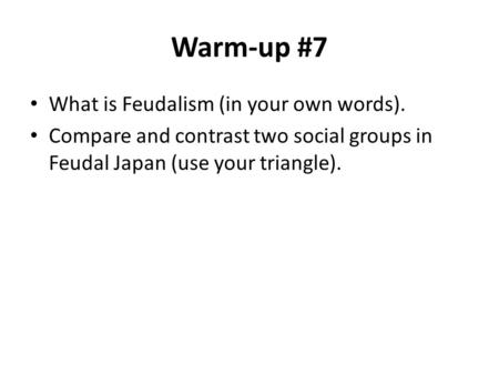 Warm-up #7 What is Feudalism (in your own words). Compare and contrast two social groups in Feudal Japan (use your triangle).