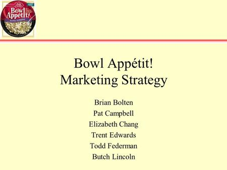 Bowl Appétit! Marketing Strategy Brian Bolten Pat Campbell Elizabeth Chang Trent Edwards Todd Federman Butch Lincoln.
