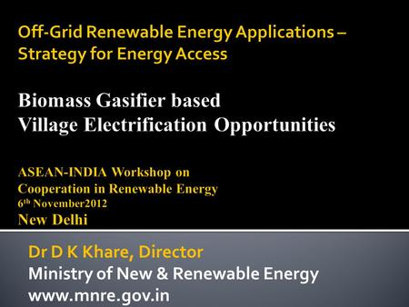Off-Grid Renewable Energy Applications – Strategy for Energy Access Biomass Gasifier based Village Electrification Opportunities ASEAN-INDIA Workshop on.