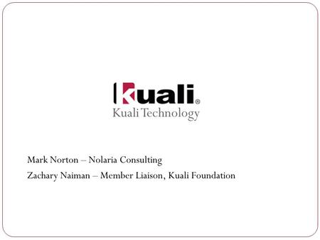 Kuali Technology Mark Norton – Nolaria Consulting Zachary Naiman – Member Liaison, Kuali Foundation.