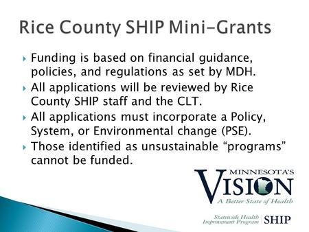 Funding is based on financial guidance, policies, and regulations as set by MDH.  All applications will be reviewed by Rice County SHIP staff and the.