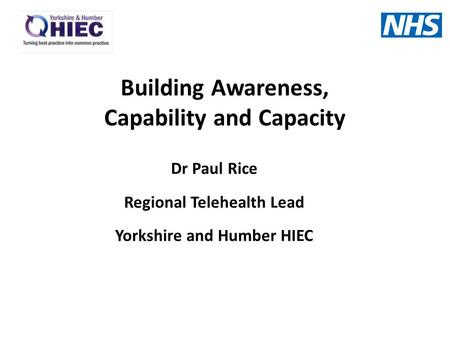 Dr Paul Rice Regional Telehealth Lead Yorkshire and Humber HIEC Building Awareness, Capability and Capacity.