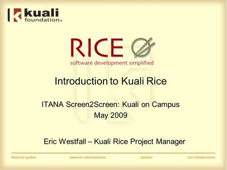 Introduction to Kuali Rice ITANA Screen2Screen: Kuali on Campus May 2009 Eric Westfall – Kuali Rice Project Manager.