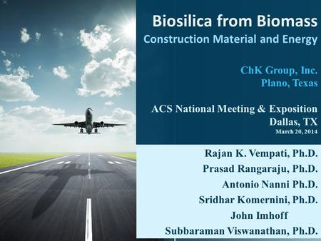 Biosilica from Biomass Construction Material and Energy ChK Group, Inc. Plano, Texas ACS National Meeting & Exposition Dallas, TX March 20, 2014 Rajan.