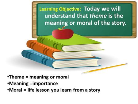 Learning Objective : Today we will understand that theme is the meaning or moral of the story. Theme = meaning or moral Meaning =importance Moral = life.