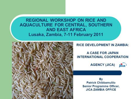 REGIONAL WORKSHOP ON RICE AND AQUACULTURE FOR CENTRAL, SOUTHERN AND EAST AFRICA Lusaka, Zambia, 7-11 February 2011 By Patrick Chibbamulilo Senior Programme.