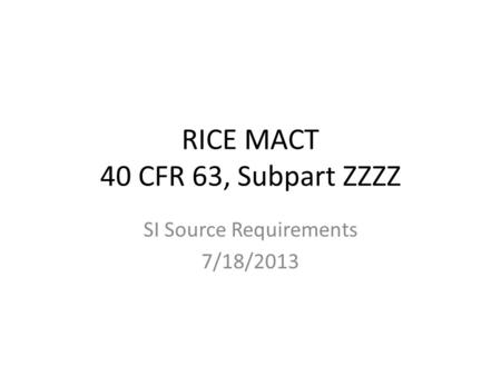 RICE MACT 40 CFR 63, Subpart ZZZZ SI Source Requirements 7/18/2013.