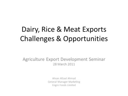 Dairy, Rice & Meat Exports Challenges & Opportunities Agriculture Export Development Seminar 28 March 2011 Ahsan Afzaal Ahmad General Manager Marketing.