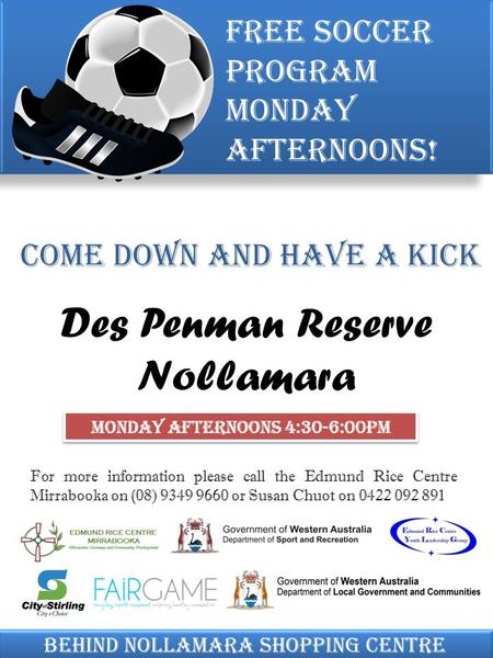 Come down and have a kick Free soccer program Monday afternoons! Behind Nollamara shopping centre Des Penman Reserve Nollamara Monday Afternoons 4:30-6:00pm.