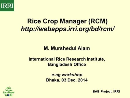 M. Murshedul Alam International Rice Research Institute, Bangladesh Office e-ag workshop Dhaka, 03 Dec. 2014 BAB Project, IRRI Rice Crop Manager (RCM)