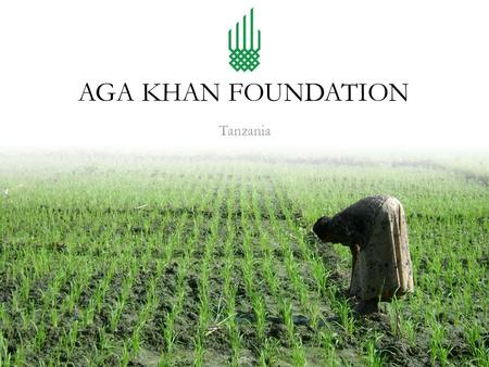 Tanzania AGA KHAN FOUNDATION. Aga Khan Foundation Tanzania AKF Tanzania, as part of the Aga Khan Development Network (AKDN), works in collaboration with.