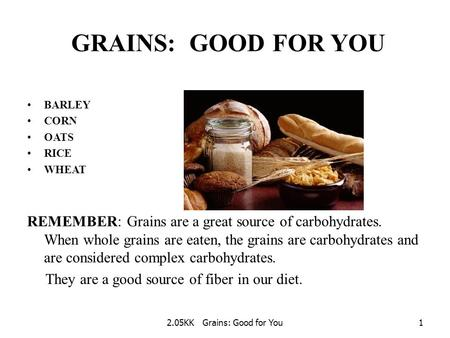 2.05KK Grains: Good for You1 GRAINS: GOOD FOR YOU BARLEY CORN OATS RICE WHEAT REMEMBER: Grains are a great source of carbohydrates. When whole grains.