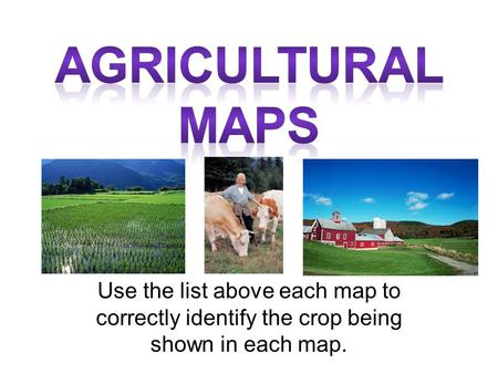 Use the list above each map to correctly identify the crop being shown in each map.