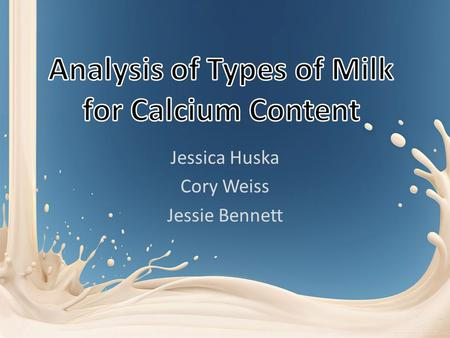 Jessica Huska Cory Weiss Jessie Bennett. What? Determine the Calcium Concentration in Different Types of Milk and Compare to One Another – 2% Milk – Almond.