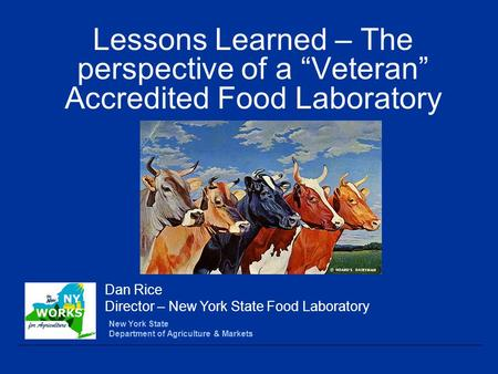 "Lessons Learned – The perspective of a ""Veteran"" Accredited Food Laboratory New York State Department of Agriculture & Markets Dan Rice Director – New."