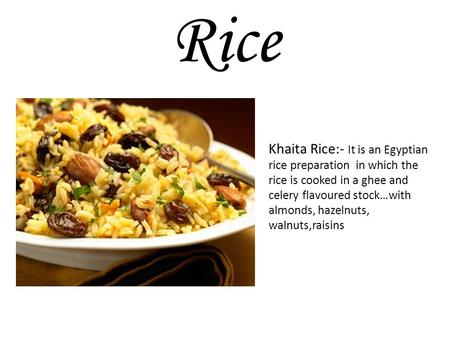 Khaita Rice:- It is an Egyptian rice preparation in which the rice is cooked in a ghee and celery flavoured stock…with almonds, hazelnuts, walnuts,raisins.