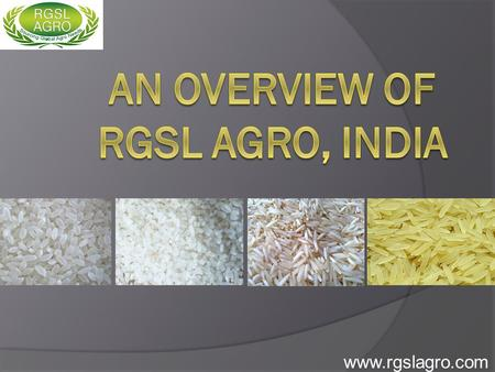 "Www.rgslagro.com. We are a team of experienced professionals in the field of ""International Agro Product Trading"" with specialization in offering Rice."