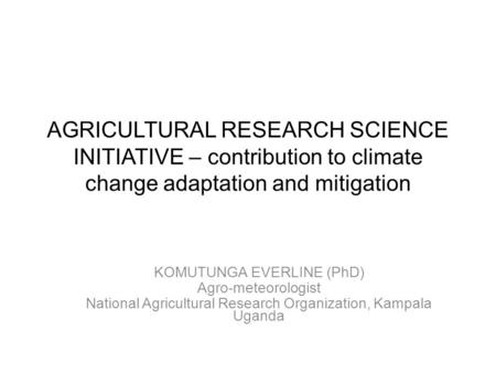AGRICULTURAL RESEARCH SCIENCE INITIATIVE – contribution to climate change adaptation and mitigation KOMUTUNGA EVERLINE (PhD) Agro-meteorologist National.