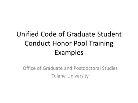 Unified Code of Graduate Student Conduct Honor Pool Training Examples Office of Graduate and Postdoctoral Studies Tulane University.
