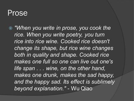 Prose  When you write in prose, you cook the rice. When you write poetry, you turn rice into rice wine. Cooked rice doesn't change its shape, but rice.
