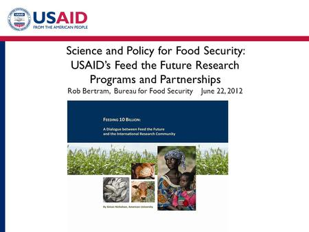 Science and Policy for Food Security: USAID's Feed the Future Research Programs and Partnerships Rob Bertram, Bureau for Food Security June 22, 2012.