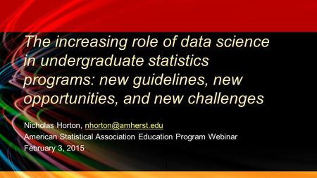 The increasing role of data science in undergraduate statistics programs: new guidelines, new opportunities, and new challenges Nicholas Horton,